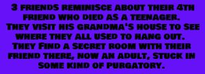Three friends reminisce about their 4th friend who died as a teenager. They visit his grandma's house to see where they all used to hang out. They find a secret room with their  friend in it, as an adult in some sort of purgatory.