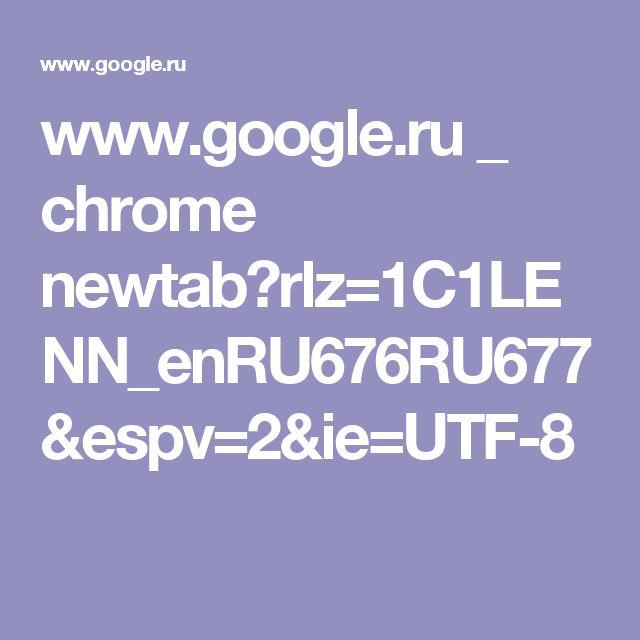 www.google.ru _ chrome newtab?rlz=1C1LENN_enRU676RU677&espv=2&ie=UTF-8
