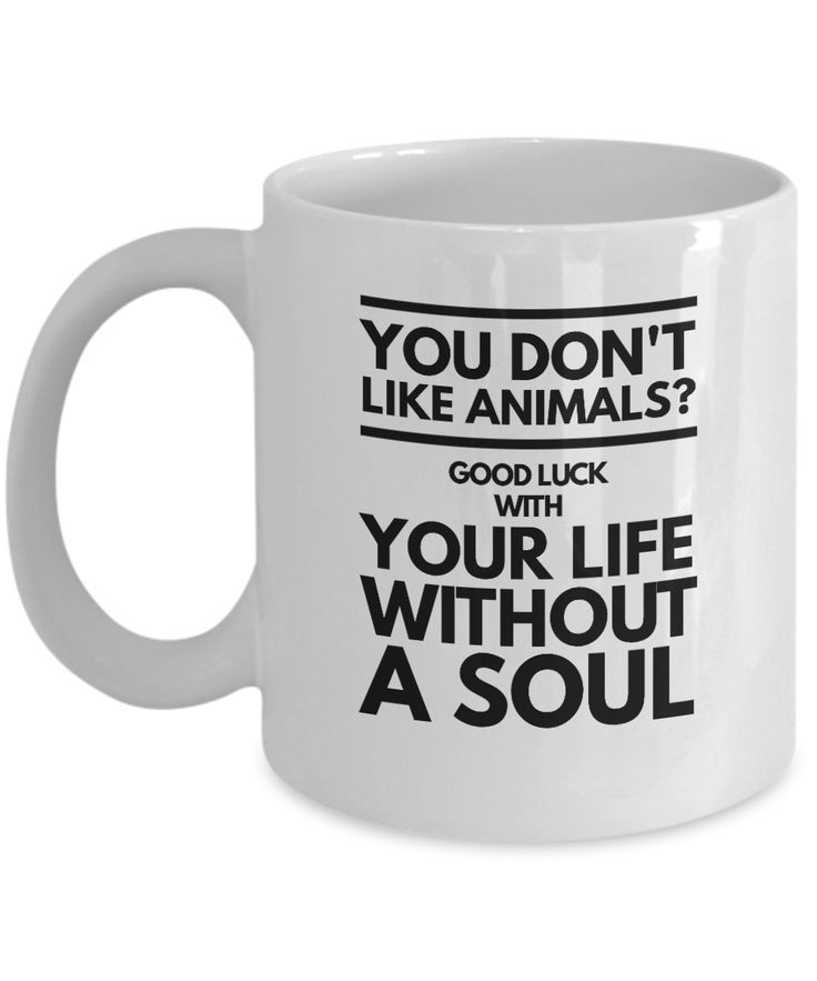 Funny animal lover mug- You don't like animals? Good luck with your life without a soul