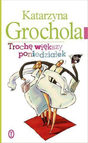 """Katarzyna Grochola, """"Trochę większy poniedziałek"""", Wydawnictwo Literackie, Kraków 2013. 304 strony"""