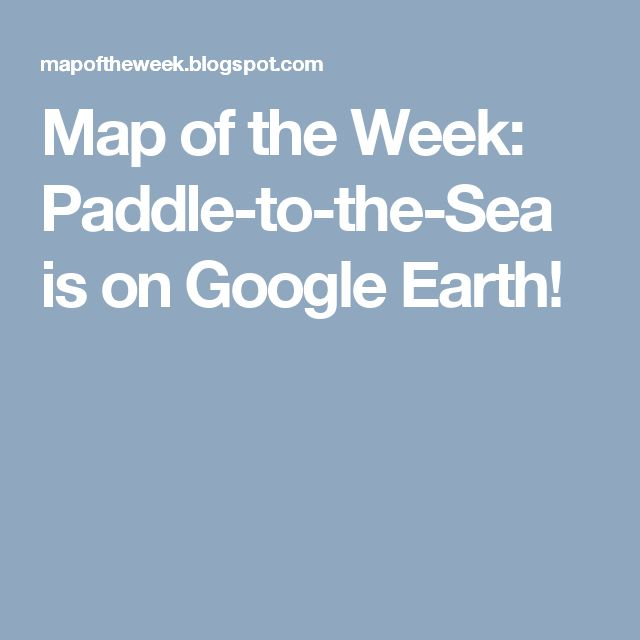 Map of the Week: Paddle-to-the-Sea is on Google Earth!