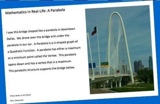 Quadratics in Real-Life Project  This is a project-based assessment. The student is asked to find a parabola in real-life and take a photo of it. Then they complete a one-page document including the photo and a paragraph describing the photo. They are required to use the following vocabulary in their paragraph: vertex, maximum or minimum, quadratic function, and parabola. Great as extra credit!