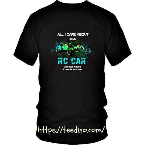 RC Cars T-Shirt - All I care about is my RC Car and like maybe 3 people and beer  Shop NOW! #car #racer