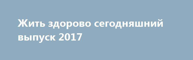 Жить здорово сегодняшний выпуск 2017 http://kinofak.net/publ/peredachi/zhit_zdorovo_segodnjashnij_vypusk_2017_hd_2/12-1-0-6485  В сегодняшнем выпуске опытные врачи снова придут на помощь простым гражданам, которые решили заняться своим здоровьем и вести здоровый образ жизни. Как всегда эксперты раскроют секреты правильного ритма жизни, а также расскажут о новых симптомы и что за ними может последовать. Ну и конечно, не обойдется и без советов для молодых мам. Сегодня доктора поведают молодым…