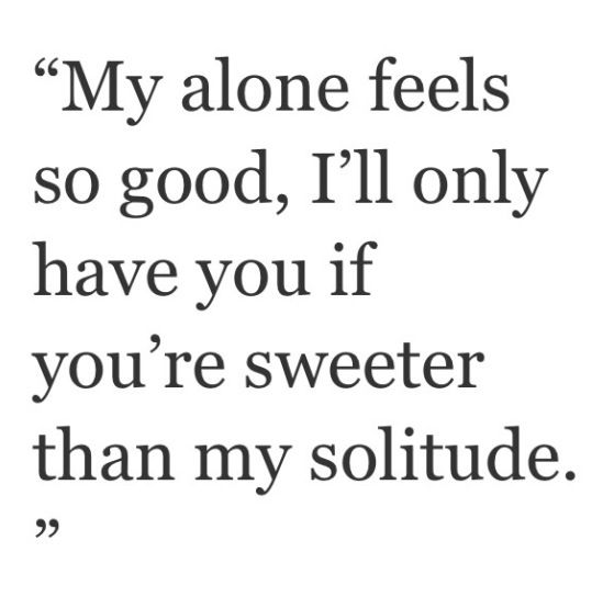 """""""My alone feels so good, I'll only have you if you're sweeter than my solitude."""""""