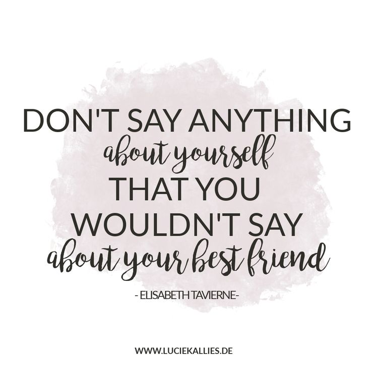 Don't say anything about yourself that you wouldn't say about your best friend. www.luciekallies.de