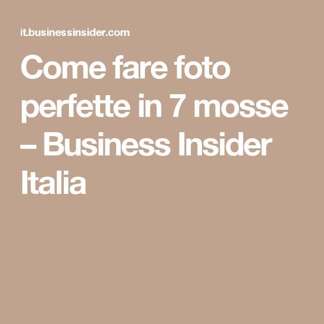 Come fare foto perfette in 7 mosse – Business Insider Italia