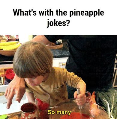 Emotional issues. That is what is with the pineapple jokes.