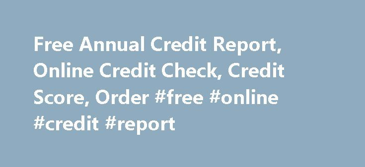 Free Annual Credit Report, Online Credit Check, Credit Score, Order #free #online #credit #report http://nef2.com/free-annual-credit-report-online-credit-check-credit-score-order-free-online-credit-report/  #free anual credit report # Free Annual Credit Report, Online Credit Check, Credit Score Free annual credit report monitoring can help you maintain a good credit score and secure identity. Both are very important elements of a healthy financial future for you and your family. Under USA…