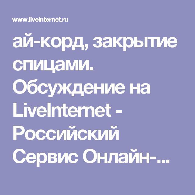 ай-корд, закрытие спицами. Обсуждение на LiveInternet - Российский Сервис Онлайн-Дневников