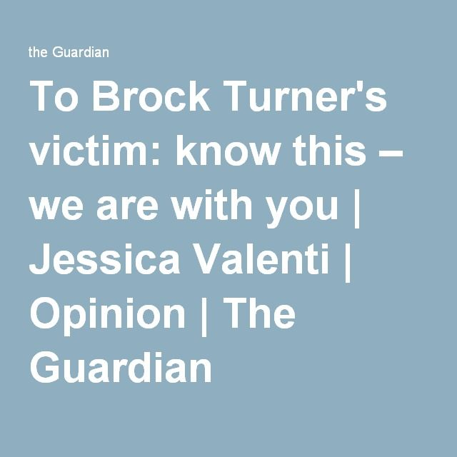 To Brock Turner's victim: know this – we are with you | Jessica Valenti | Opinion | The Guardian
