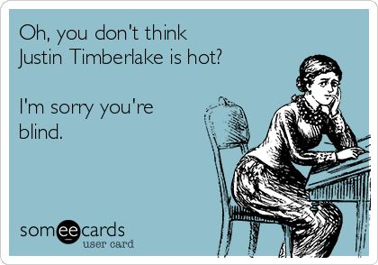 """Oh, you don't think Justin Timberlake is hot? I'm sorry you're blind."" -Sarah R"
