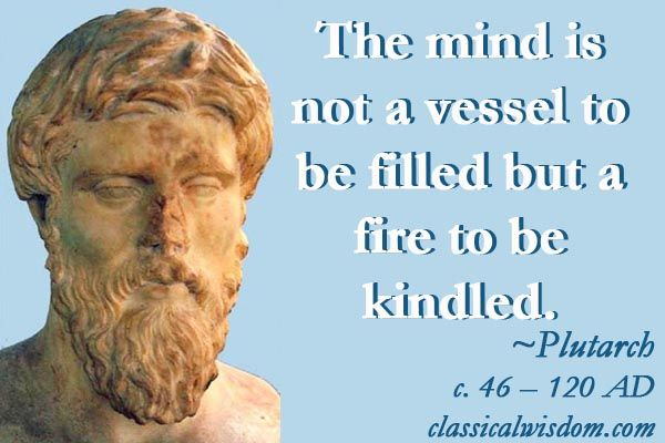 The mind is not a vessel to be filled, but a fire to be kindled. -Plutarch