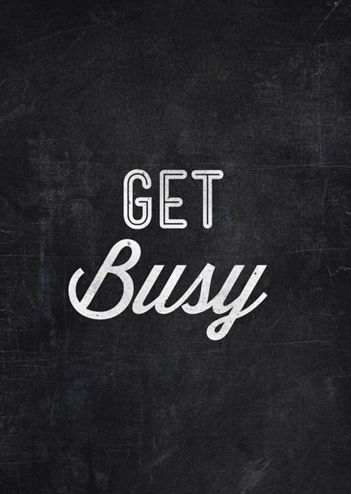 Get busy.