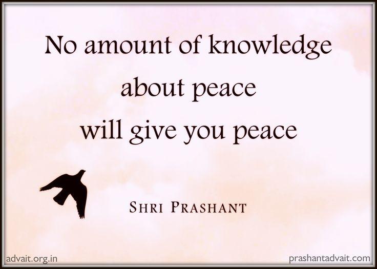 No amount of knowledge about peace will give you peace. ~ Shri Prashant #ShriPrashant #Advait #knowledge #peace #suffering #education #bondage #mind  Read at:- prashantadvait.com Watch at:- www.youtube.com/c/ShriPrashant Website:- www.advait.org.in Facebook:- www.facebook.com/prashant.advait LinkedIn:- www.linkedin.com/in/prashantadvait Twitter:- https://twitter.com/Prashant_Advait