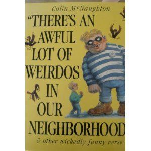 There's an Awful Lot of Weirdos in Our Neighborhood & Other Wickedly Funny Verse (Simon and Schuster Books for Young Readers) by Colin McNaughton, http://www.amazon.com/dp/0671646419/ref=cm_sw_r_pi_dp_tsrusb0YY8V2C