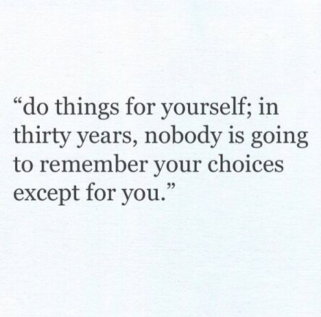 Do things for yourself... It's the best decision you'll ever make