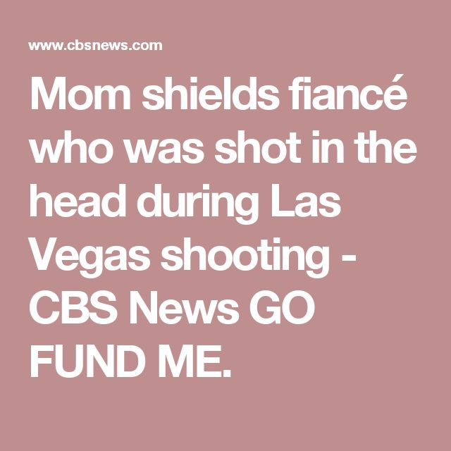 Mom shields fiancé who was shot in the head during Las Vegas shooting - CBS News GO FUND ME.