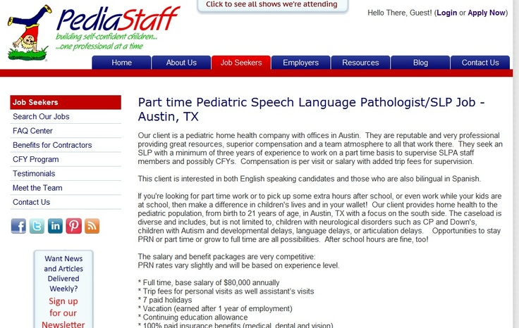 Our client is a pediatric home health company with offices in Austin.  They are reputable and very professional providing great resources, superior compensation and a team atmosphere to all that work there.  They seek an SLP with a minimum of three years of experience to work on a part time basis to supervise SLPA staff members and possibly CFYs.  Compensation is per visit or salary with added trip fees for supervision. - click on this image to learn more about this job and all our jobs!