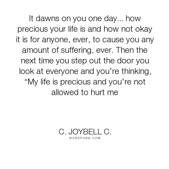 """C. JoyBell C. - """"It dawns on you one day... how precious your life is and how…"""