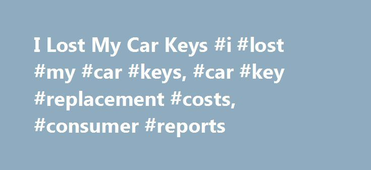 I Lost My Car Keys #i #lost #my #car #keys, #car #key #replacement #costs, #consumer #reports http://mobile.nef2.com/i-lost-my-car-keys-i-lost-my-car-keys-car-key-replacement-costs-consumer-reports/  # Please Refresh Your Browser Window Car key replacement for less Car keys have gone high tech, and replacing one is no longer a quick, inexpensive trip to the hardware store. A Consumer Reports electronics engineer found that out the hard way. While at the beach, he forgot that the key to his…