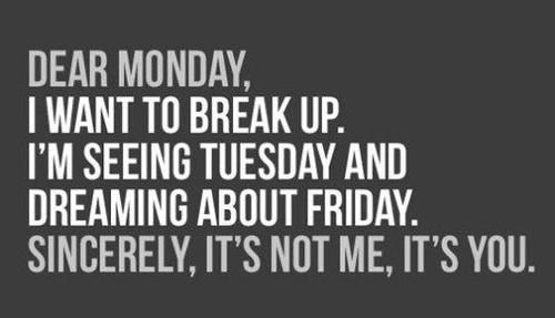 Dearest Monday, I want to break up I'm seeing Tuesday and dreaming about Friday. Sincerely, it's not me, it's you.
