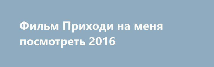 Фильм Приходи на меня посмотреть 2016 http://kinogo-onlaine.net/1656-film-prihodi-na-menya-posmotret-2016.html