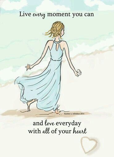 Live every moment you can and love everyday with all of your heart. ~ Rose Hill Designs by Heather A Stillufsen