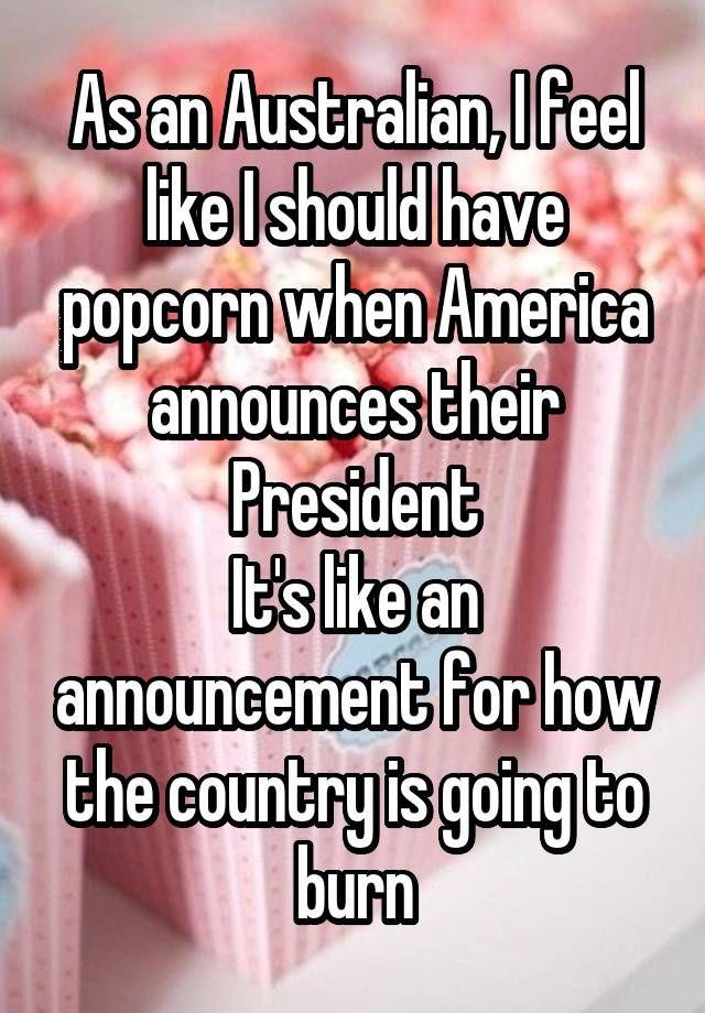 """As an Australian, I feel like I should have popcorn when America announces their President It's like an announcement for how the country is going to burn"""