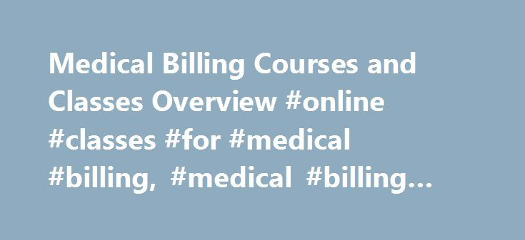 Medical Billing Courses and Classes Overview #online #classes #for #medical #billing, #medical #billing #courses http://new-mexico.remmont.com/medical-billing-courses-and-classes-overview-online-classes-for-medical-billing-medical-billing-courses/  # Medical Billing Courses and Classes Overview Essential Information Medical billing courses are often taken as part of a short-term medical billing and coding certificate program or a two-year associate's degree program in health information…