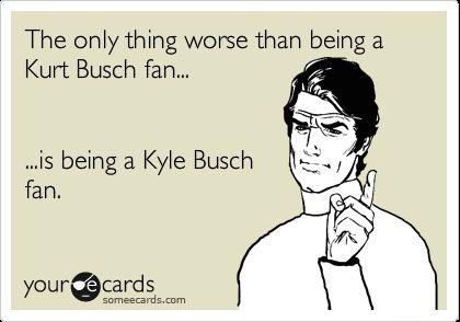 funny nascar quotes kyle busch | ... worse than being a Kurt Busch fan... ...is being a Kyle Busch fan