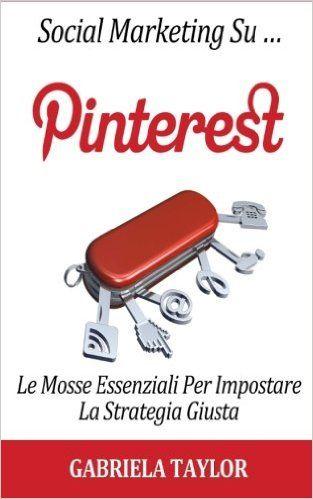 Amazon.it: Social Marketing Su Pinterest: Le Mosse Essenziali Per Impostare La Strategia Giusta - Gabriela Taylor - Libri