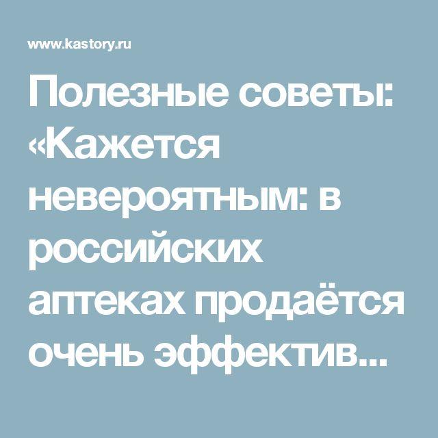 Полезные советы: «Кажется невероятным: в российских аптеках продаётся очень эффективное и дешёвое средство в борьбе против рака, о котором… мало кто знает...