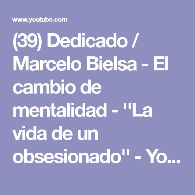 (39) Dedicado / Marcelo Bielsa - El cambio de mentalidad -  ''La vida de un obsesionado'' - YouTube