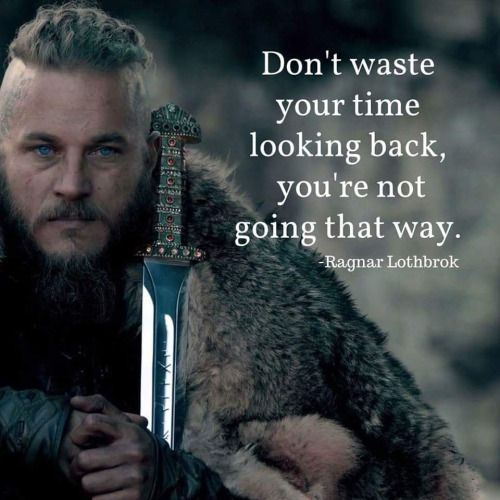 Don't waste your time looking back, you're not going that way. ragnar lothbrok - vikings.