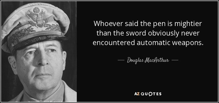 Douglas MacArthur Whoever said the pen is mightier than the sword obviously never encountered automatic weapons. - Google Search