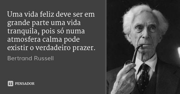 Uma vida feliz deve ser em grande parte uma vida tranquila, pois só numa atmosfera calma pode existir o verdadeiro prazer. — Bertrand Russell