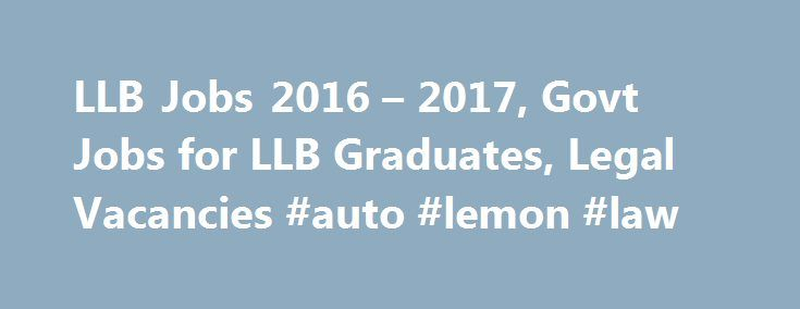 LLB Jobs 2016 – 2017, Govt Jobs for LLB Graduates, Legal Vacancies #auto #lemon #law http://law.remmont.com/llb-jobs-2016-2017-govt-jobs-for-llb-graduates-legal-vacancies-auto-lemon-law/  #law graduate jobs # Law Officer Vacancies, Govt Jobs for Bachelor of Laws Government of India is bound legally and is in need of law practising professionals. Since legal advisers are appointed only after they have had a few years […]