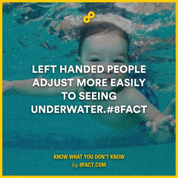 Left handed people adjust more easily to seeing underwater.   8FACT