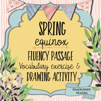 Happy Spring! Use this passage about the spring equinox as a whole class close reading or as a fluency assessment. It is scored at a Flesh-Kincaid Reading Level of 5.6.  Included in this resource are the following: 1.Directions on how to conduct a fluency assessment2.A student copy of the passage3.A teacher copy 4.A vocabulary worksheet that asks students to define eight words embedded in the passage5.A follow-up vocabulary worksheet that has students match the vocabulary word with…