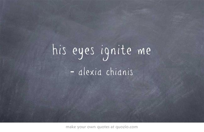 his eyes ignite me