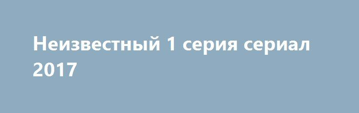 Неизвестный 1 серия сериал 2017 http://kinofak.net/publ/serialy_russkie/neizvestnyj_1_serija_serial_2017_hd_1/16-1-0-5051  На мистическом уровне детективный сюжет рассказывает об уникальных способностях человека, способного хранить в голове мельчайшие данные о наиболее резонансных преступлениях, разбирающегося в разновидностях вооружения. Тонкий психолог, он способен быстро и подробно обрисовать картину произошедшего преступления, составив четкость действий по его эффективному раскрытию…