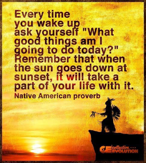 "Every time you wake up ask yourself ""What good things am I going to do today?"" Remember that wen the sun goes down at sunset, it will take a part of your life with it. - Native American Proverb"