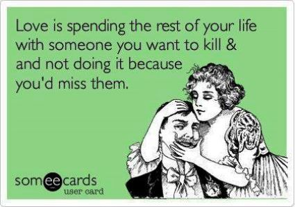 Love is spending the rest of your life with someone you want to kill & not doing it because you'd miss them.