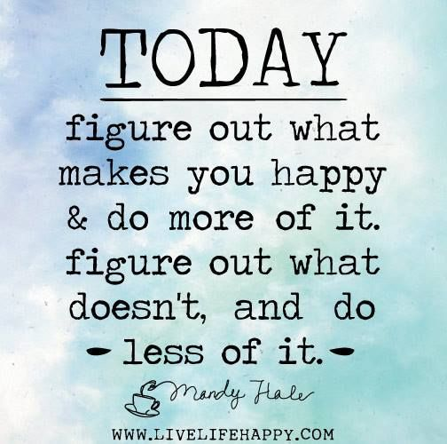 """Today, figure out what makes you happy & do more of it. figure out what doesn't, and do less of it."" - Many Hale"