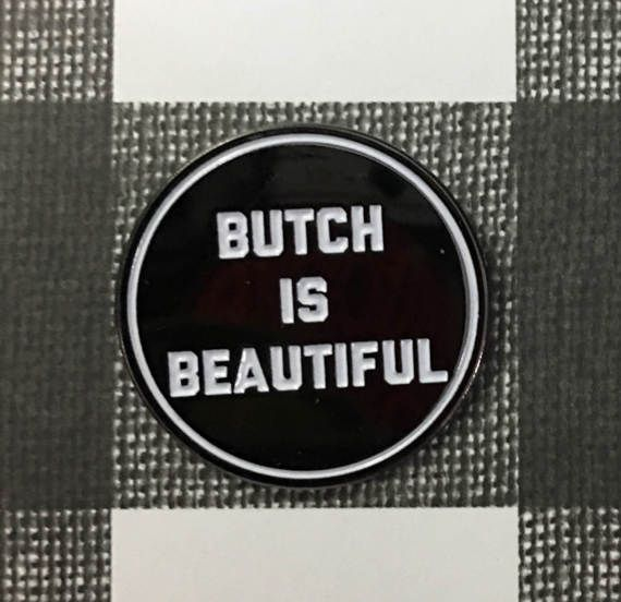 Embrace it!!!  Butch can be used as an adjective or a noun to describe an individuals gender or gender performance. A masculine person of any gender can be described as butch. The term butch tends to denote a degree of masculinity displayed by a female individual beyond what would be considered typical of a tomboy.   This enamel pin is 1 Metal and comes with a secure rubber back closure.  Pin comes on backer card and in clear packaging.  --- WHOLESALE IS AVAILABLE --- Message for Details