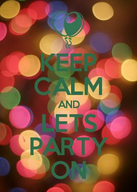 KEEP CALM AND LETS PARTY ON
