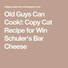 Old Guys Can Cook!: Copy Cat Recipe for Win Schuler's Bar Cheese