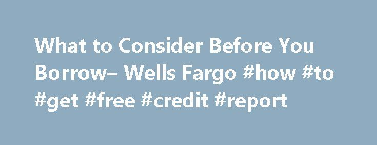 What to Consider Before You Borrow– Wells Fargo #how #to #get #free #credit #report http://credits.remmont.com/what-to-consider-before-you-borrow-wells-fargo-how-to-get-free-credit-report/  #check credit score for free # Prepare and plan to get the loan you need If you're thinking about borrowing, now's a good time to assess your financial situation. See where you stand financially To find out whether you're ready…  Read moreThe post What to Consider Before You Borrow– Wells Fargo #how #to…