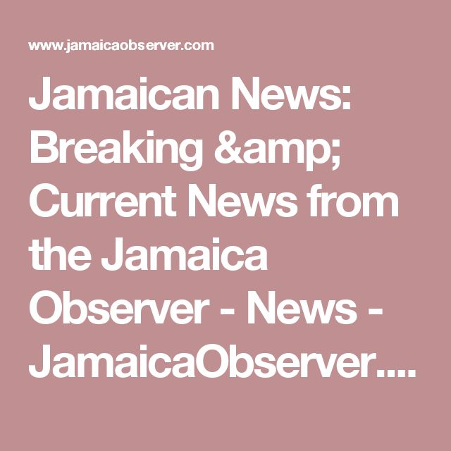Jamaican News: Breaking & Current News from the Jamaica Observer - News - JamaicaObserver.com
